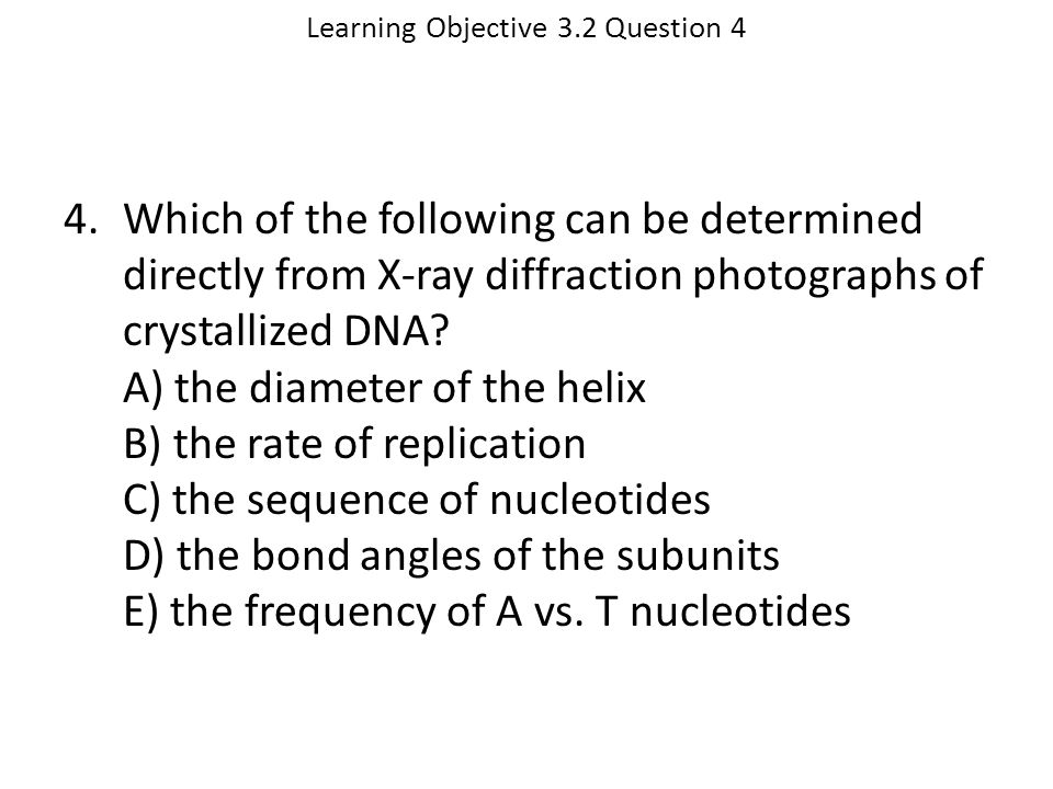 Learning Objective 3.2 Question 4 4.Which of the following can be determined directly from X-ray diffraction photographs of crystallized DNA? A) the d