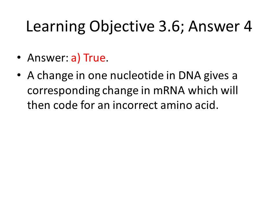 Learning Objective 3.6; Answer 4 Answer: a) True. A change in one nucleotide in DNA gives a corresponding change in mRNA which will then code for an i
