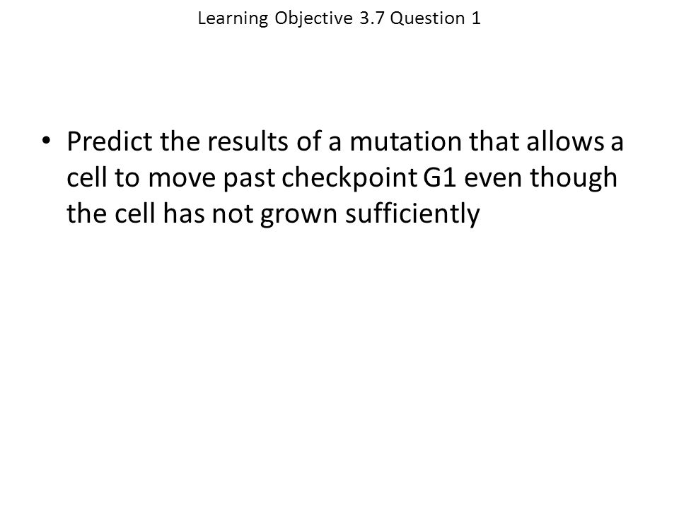 Learning Objective 3.7 Question 1 Predict the results of a mutation that allows a cell to move past checkpoint G1 even though the cell has not grown s