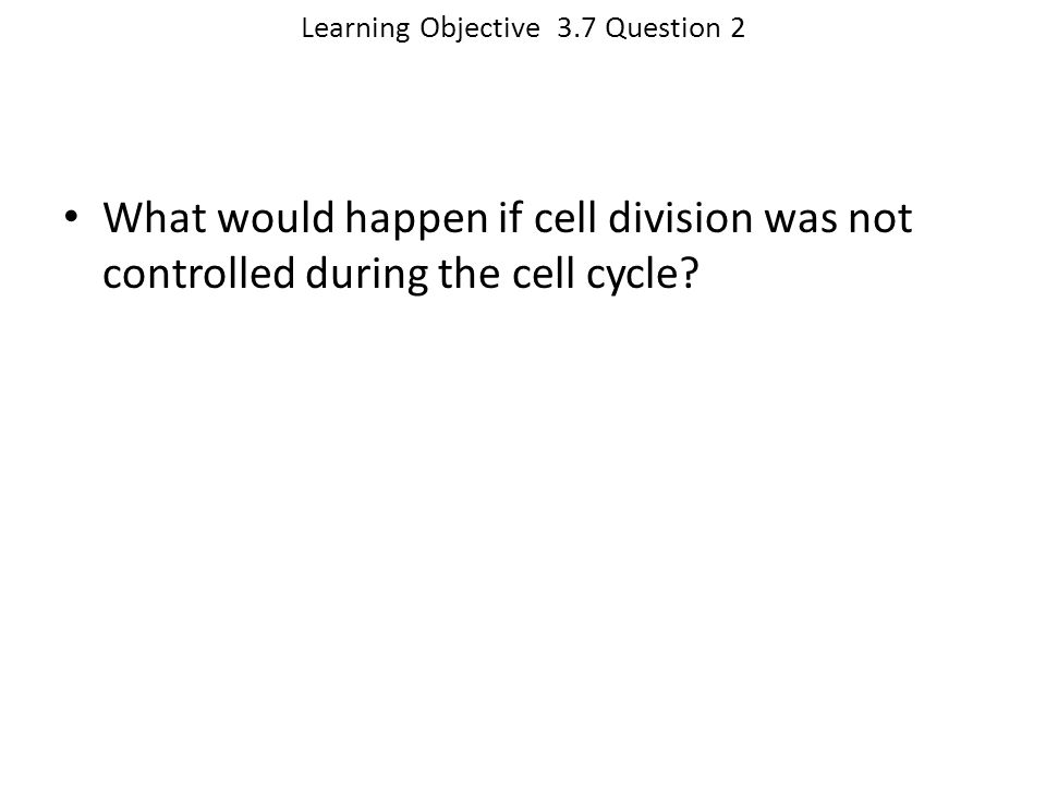 Learning Objective 3.7 Question 2 What would happen if cell division was not controlled during the cell cycle?