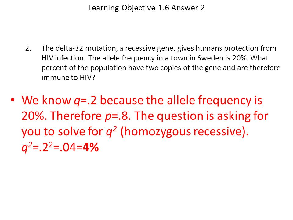 Learning Objective 1.6 Answer 2 We know q=.2 because the allele frequency is 20%. Therefore p=.8. The question is asking for you to solve for q 2 (hom