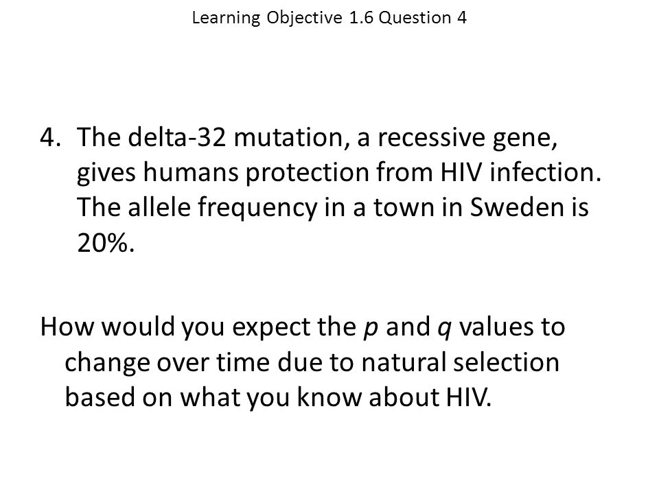 Learning Objective 1.6 Question 4 4.The delta-32 mutation, a recessive gene, gives humans protection from HIV infection. The allele frequency in a tow