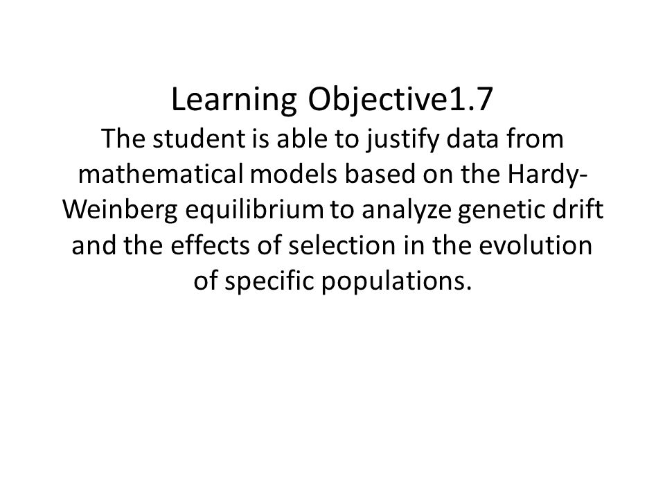 Learning Objective1.7 The student is able to justify data from mathematical models based on the Hardy- Weinberg equilibrium to analyze genetic drift a