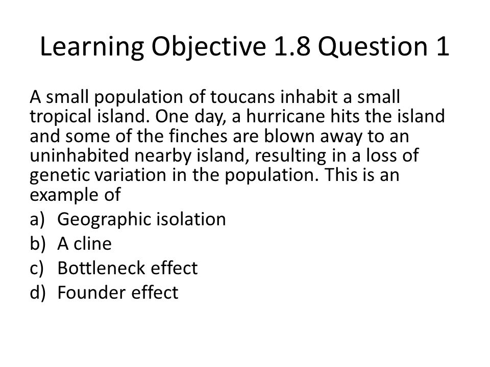 Learning Objective 1.8 Question 1 A small population of toucans inhabit a small tropical island. One day, a hurricane hits the island and some of the