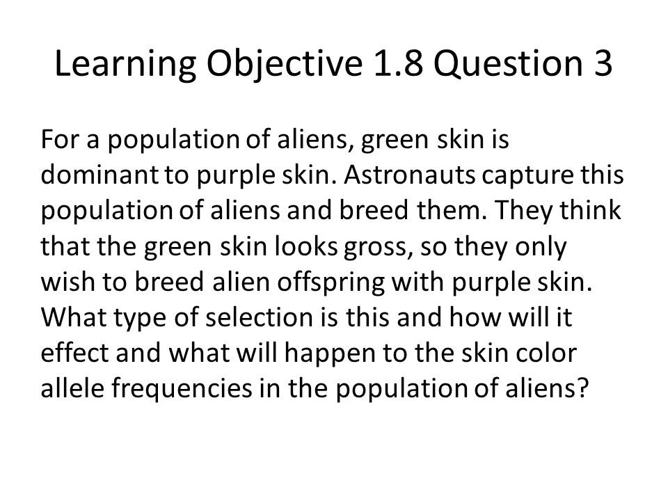 Learning Objective 1.8 Question 3 For a population of aliens, green skin is dominant to purple skin. Astronauts capture this population of aliens and