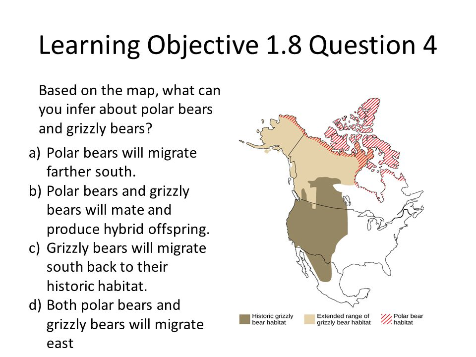 Learning Objective 1.8 Question 4 Based on the map, what can you infer about polar bears and grizzly bears? a)Polar bears will migrate farther south.