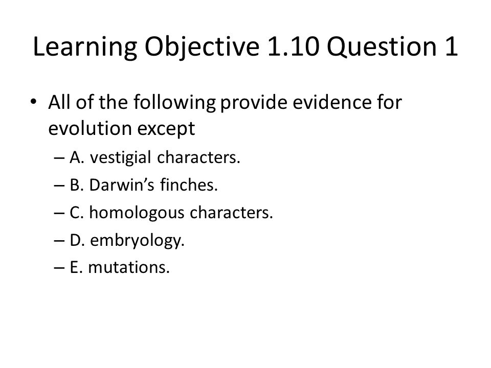 Learning Objective 1.10 Question 1 All of the following provide evidence for evolution except – A. vestigial characters. – B. Darwin's finches. – C. h
