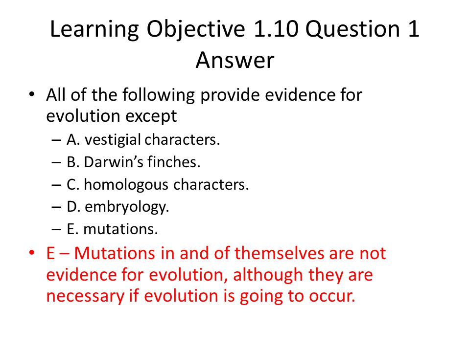Learning Objective 1.10 Question 1 Answer All of the following provide evidence for evolution except – A. vestigial characters. – B. Darwin's finches.