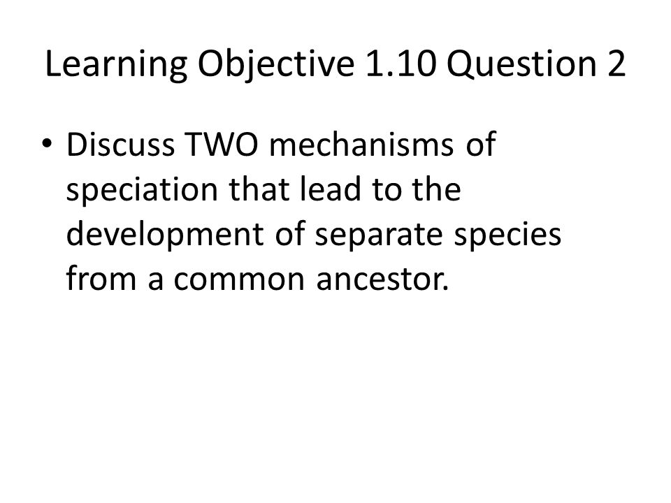 Learning Objective 1.10 Question 2 Discuss TWO mechanisms of speciation that lead to the development of separate species from a common ancestor.