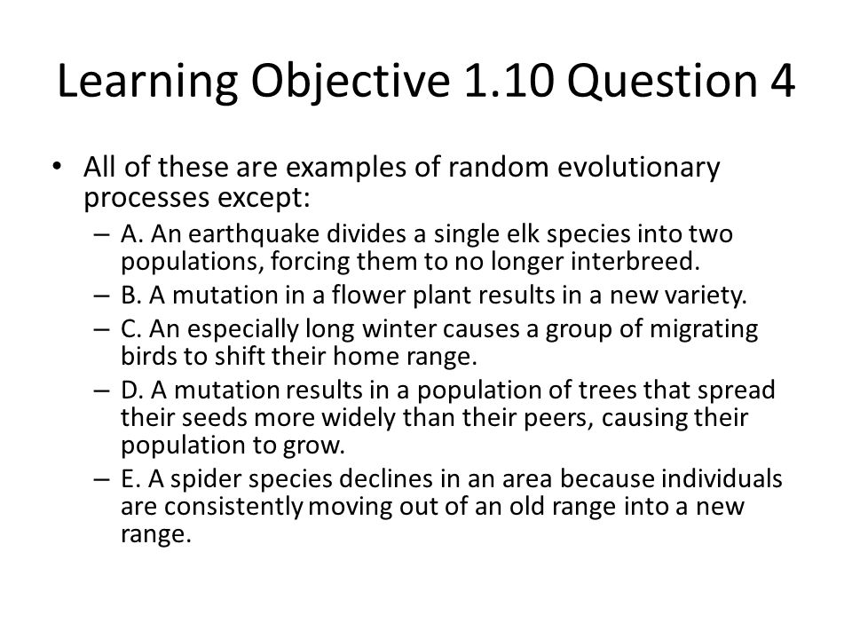 Learning Objective 1.10 Question 4 All of these are examples of random evolutionary processes except: – A. An earthquake divides a single elk species