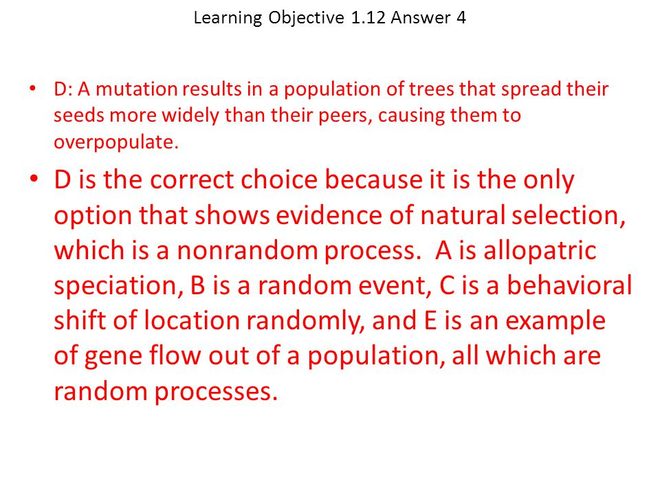 Learning Objective 1.12 Answer 4 D: A mutation results in a population of trees that spread their seeds more widely than their peers, causing them to