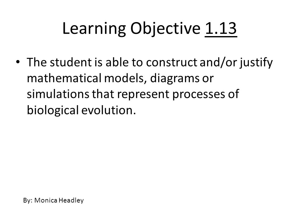 Learning Objective 1.13 The student is able to construct and/or justify mathematical models, diagrams or simulations that represent processes of biolo
