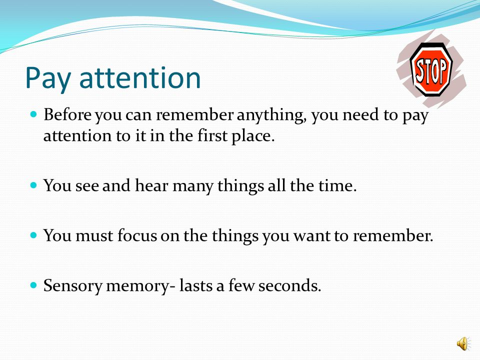 Pay attention Before you can remember anything, you need to pay attention to it in the first place.