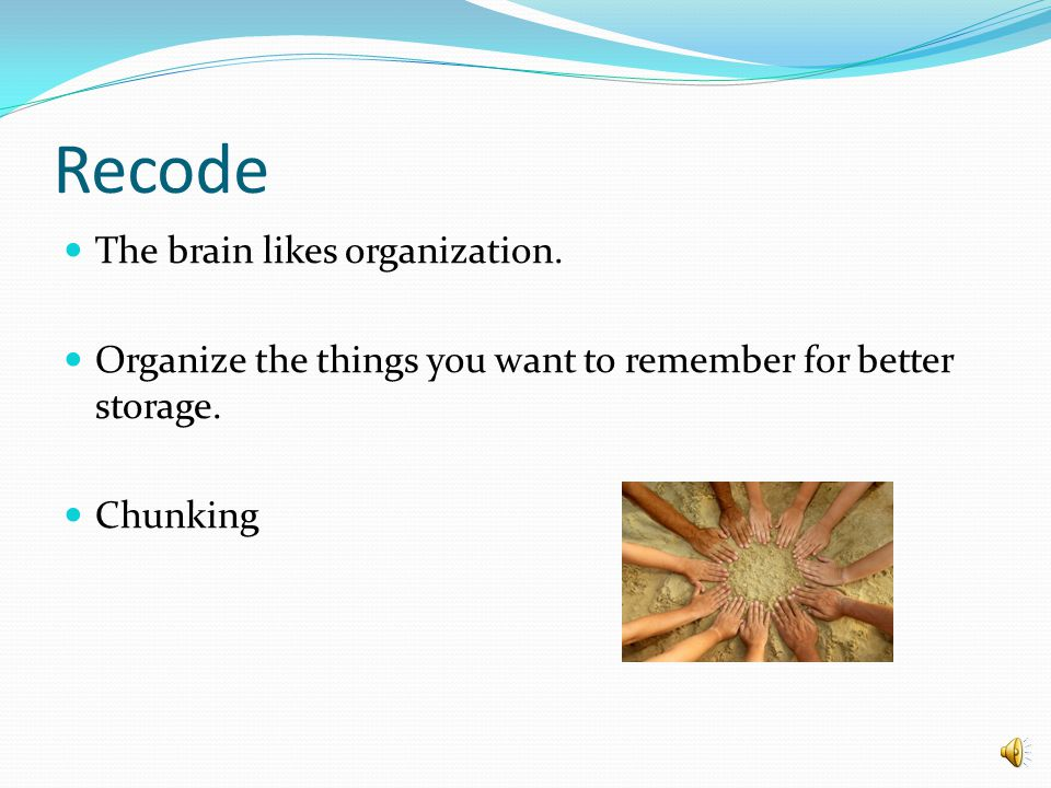 Recode The brain likes organization.Organize the things you want to remember for better storage.