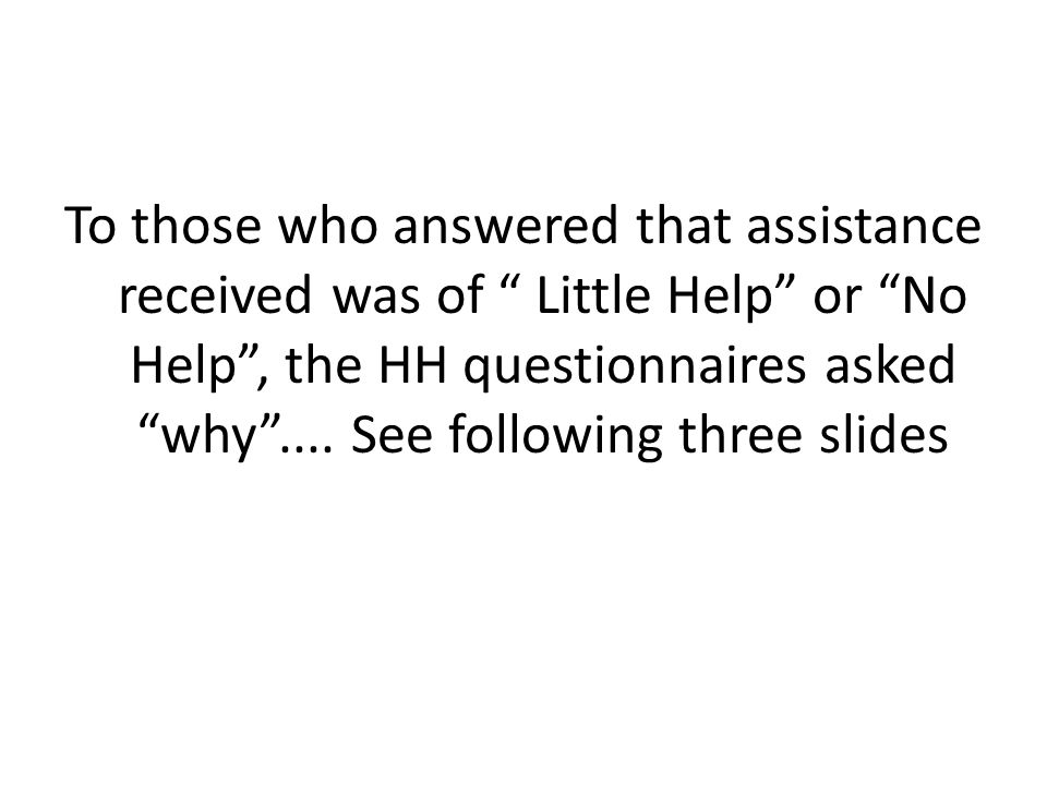To those who answered that assistance received was of Little Help or No Help , the HH questionnaires asked why ....