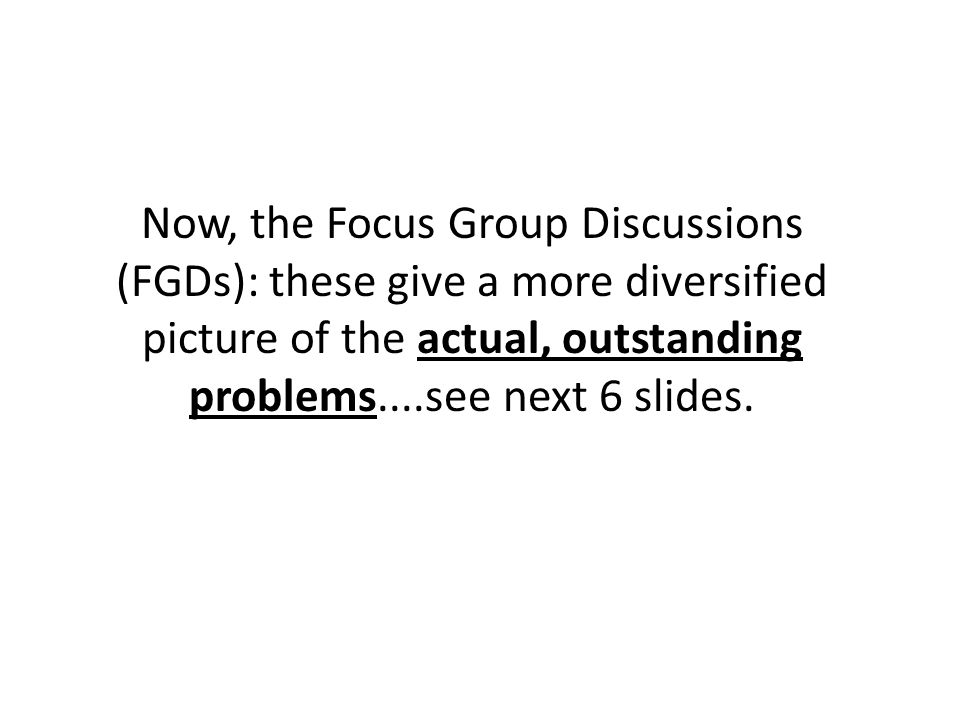 Now, the Focus Group Discussions (FGDs): these give a more diversified picture of the actual, outstanding problems....see next 6 slides.