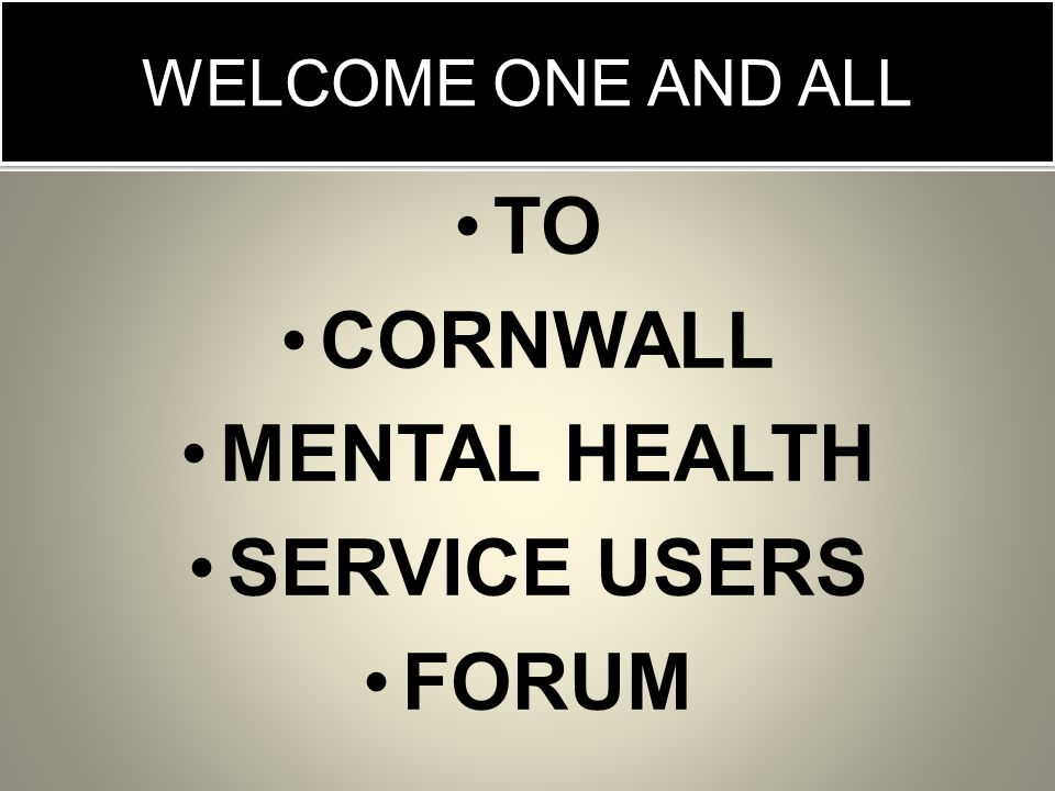 WELCOME ONE AND ALL TO CORNWALL MENTAL HEALTH SERVICE USERS FORUM