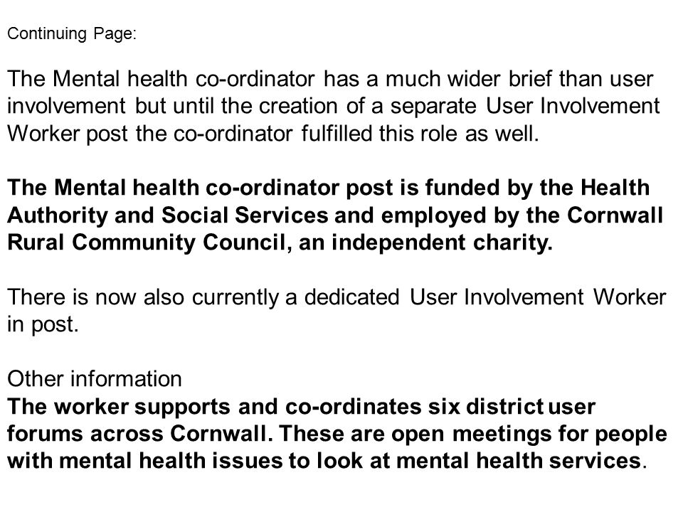 Continuing Page: The Mental health co-ordinator has a much wider brief than user involvement but until the creation of a separate User Involvement Worker post the co-ordinator fulfilled this role as well.