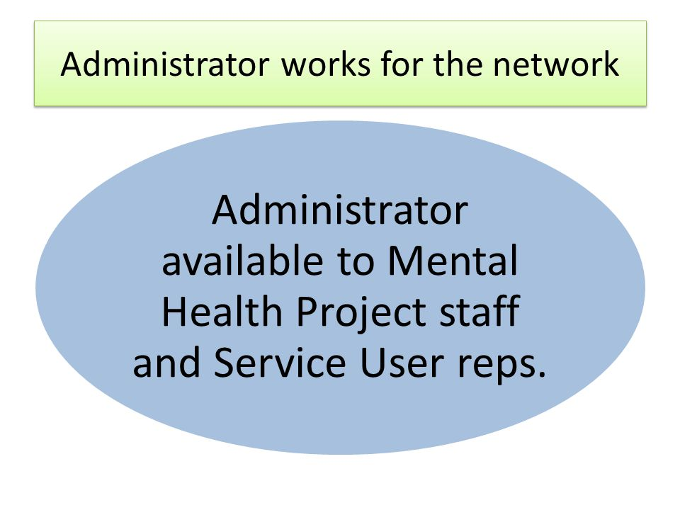 Administrator works for the network Administrator available to Mental Health Project staff and Service User reps.