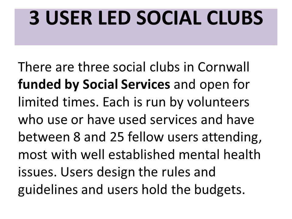3 USER LED SOCIAL CLUBS There are three social clubs in Cornwall funded by Social Services and open for limited times.