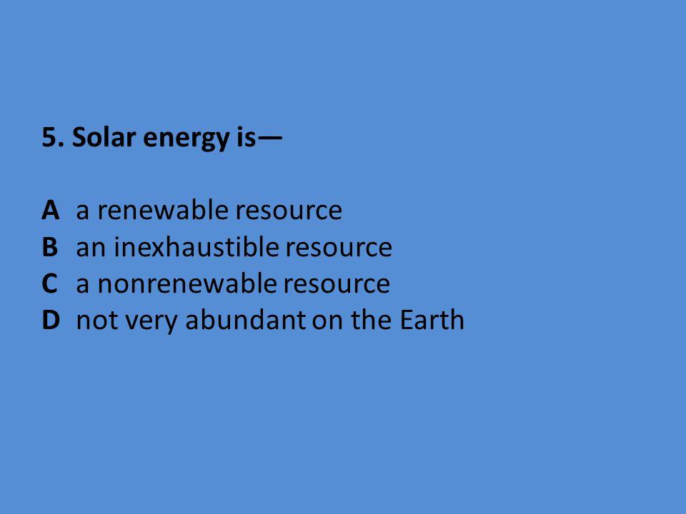 5. Solar energy is— Aa renewable resource Ban inexhaustible resource Ca nonrenewable resource Dnot very abundant on the Earth