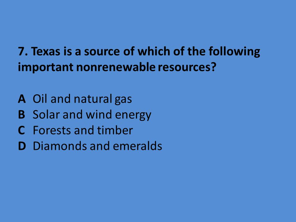 7. Texas is a source of which of the following important nonrenewable resources? AOil and natural gas BSolar and wind energy CForests and timber DDiam