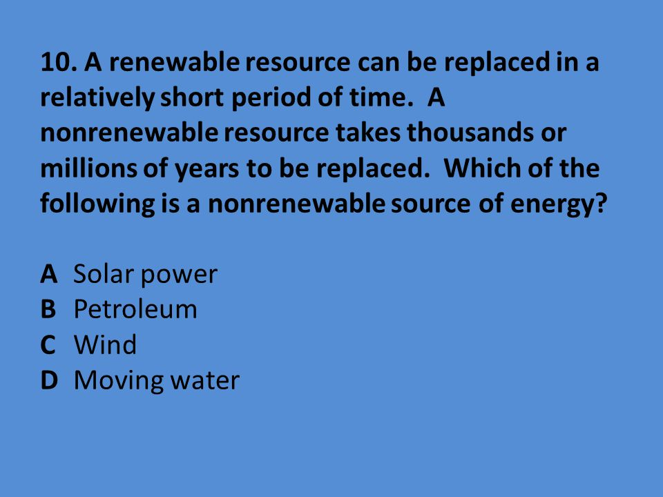 10. A renewable resource can be replaced in a relatively short period of time. A nonrenewable resource takes thousands or millions of years to be repl