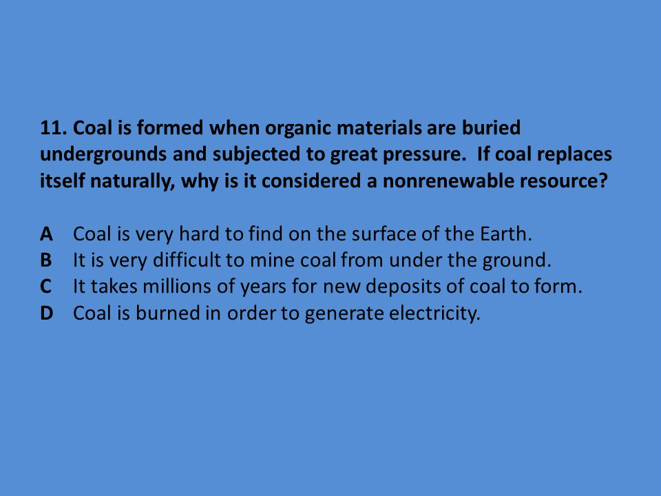 11. Coal is formed when organic materials are buried undergrounds and subjected to great pressure. If coal replaces itself naturally, why is it consid