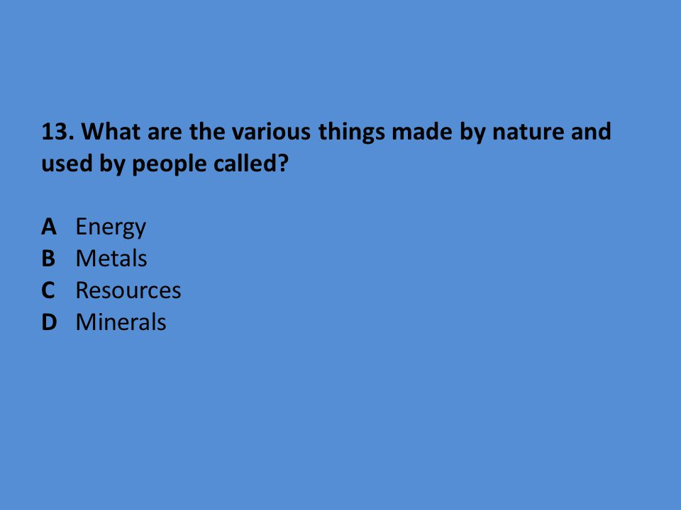 13. What are the various things made by nature and used by people called? AEnergy BMetals CResources D Minerals