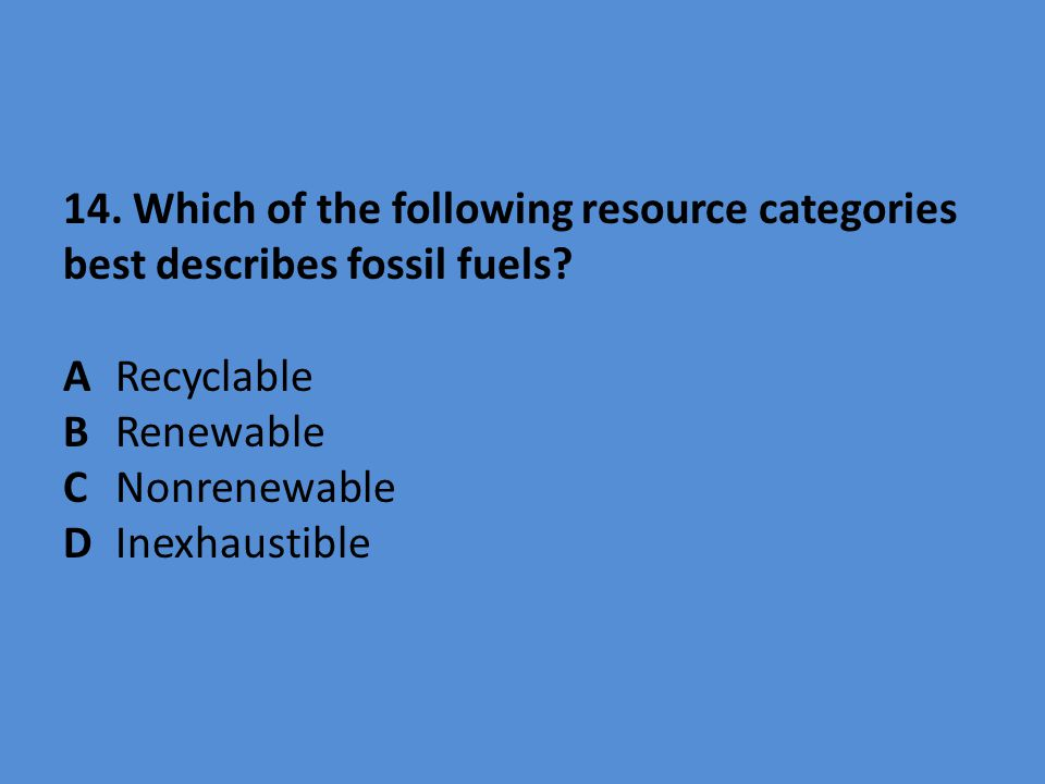 14. Which of the following resource categories best describes fossil fuels? ARecyclable BRenewable CNonrenewable D Inexhaustible