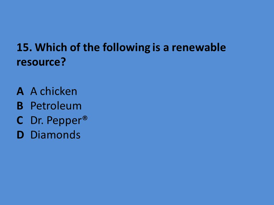 15. Which of the following is a renewable resource? AA chicken BPetroleum CDr. Pepper® D Diamonds