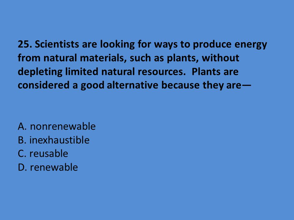 25. Scientists are looking for ways to produce energy from natural materials, such as plants, without depleting limited natural resources. Plants are