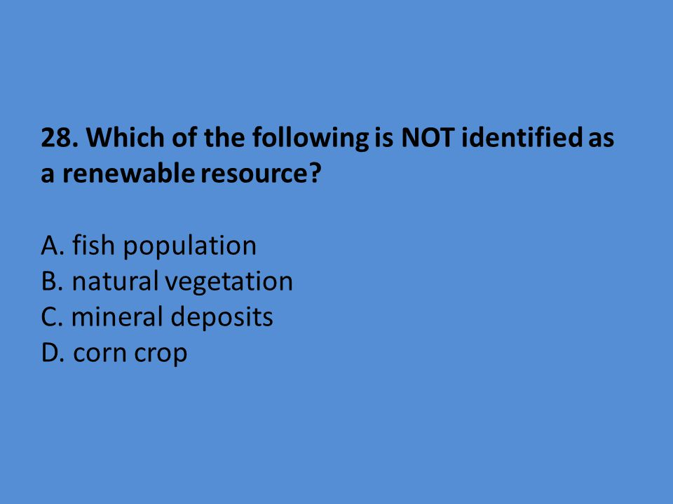 28. Which of the following is NOT identified as a renewable resource? A. fish population B. natural vegetation C. mineral deposits D. corn crop