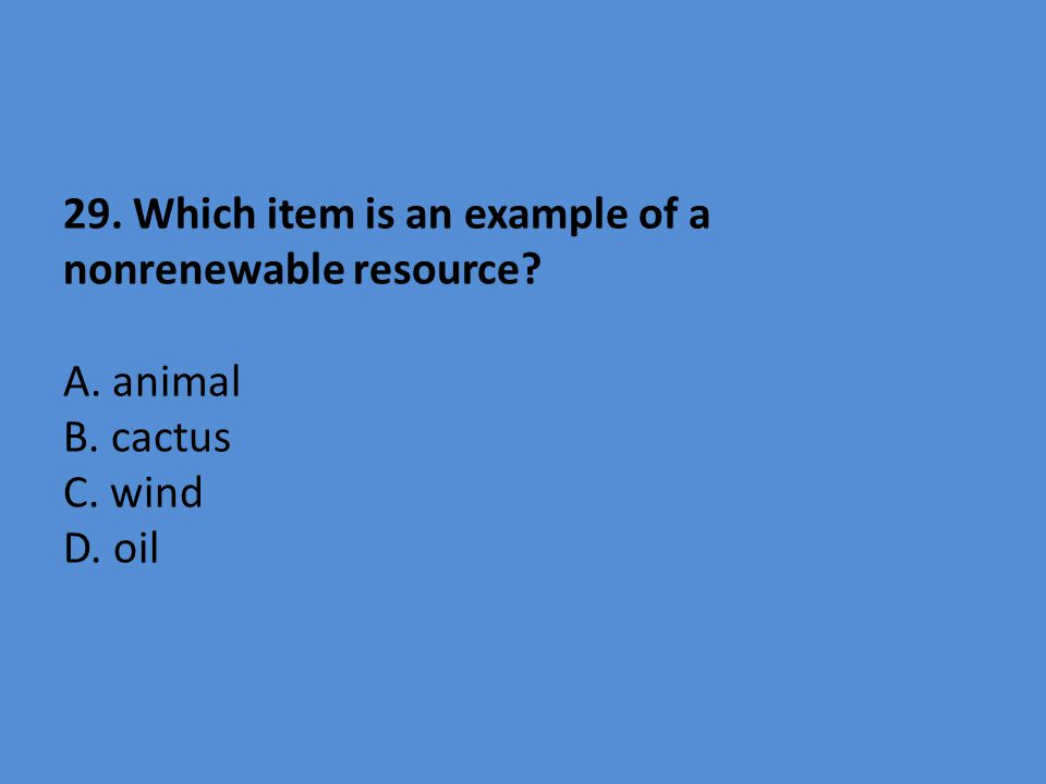 29. Which item is an example of a nonrenewable resource? A. animal B. cactus C. wind D. oil