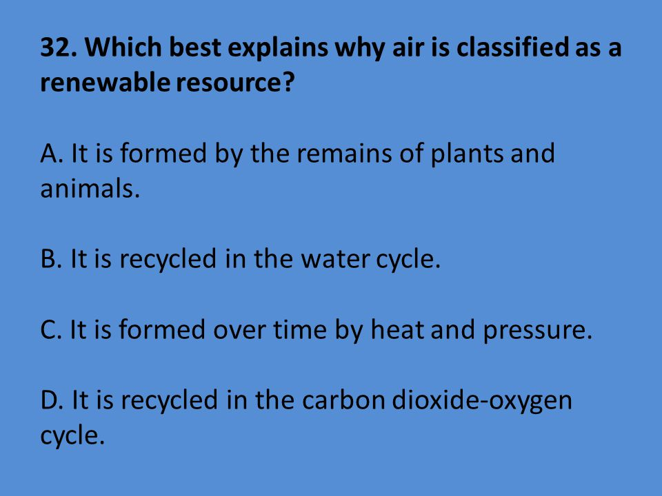 32. Which best explains why air is classified as a renewable resource? A. It is formed by the remains of plants and animals. B. It is recycled in the
