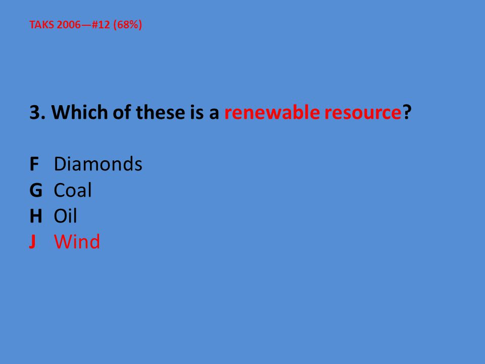 3. Which of these is a renewable resource? F Diamonds G Coal H Oil J Wind TAKS 2006—#12 (68%)