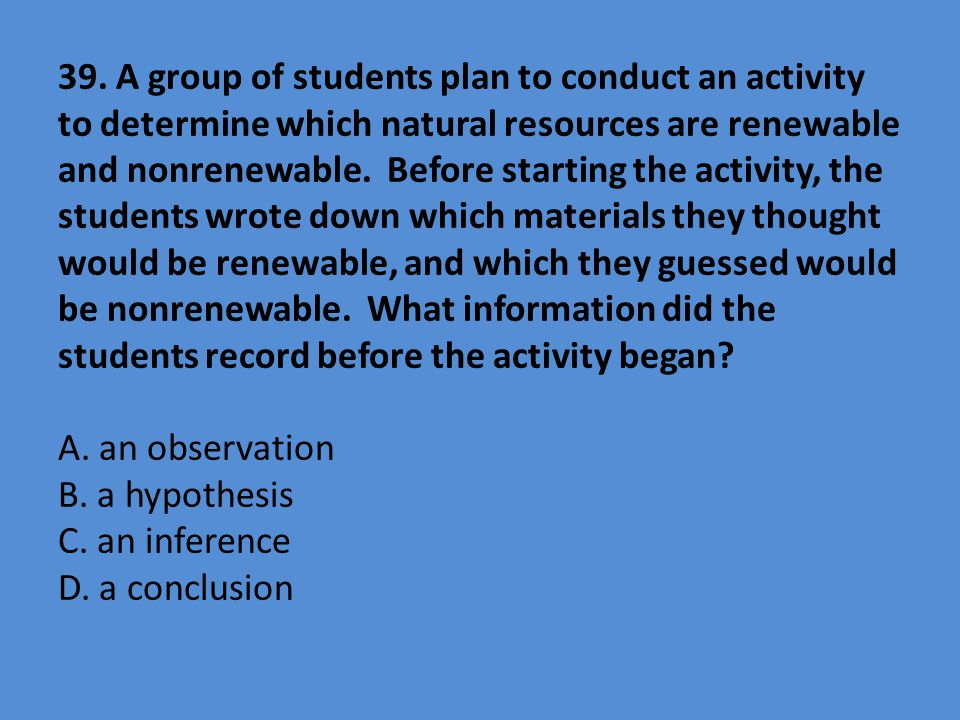 39. A group of students plan to conduct an activity to determine which natural resources are renewable and nonrenewable. Before starting the activity,