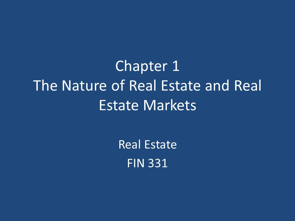 Chapter 1 The Nature of Real Estate and Real Estate Markets Real Estate FIN 331