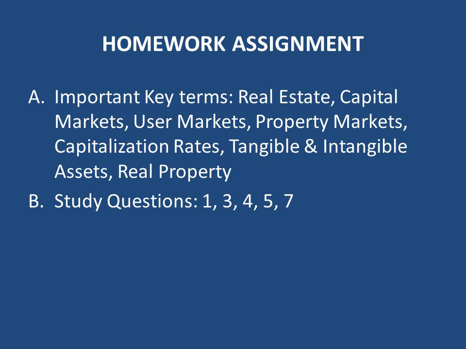 HOMEWORK ASSIGNMENT A.Important Key terms: Real Estate, Capital Markets, User Markets, Property Markets, Capitalization Rates, Tangible & Intangible Assets, Real Property B.Study Questions: 1, 3, 4, 5, 7