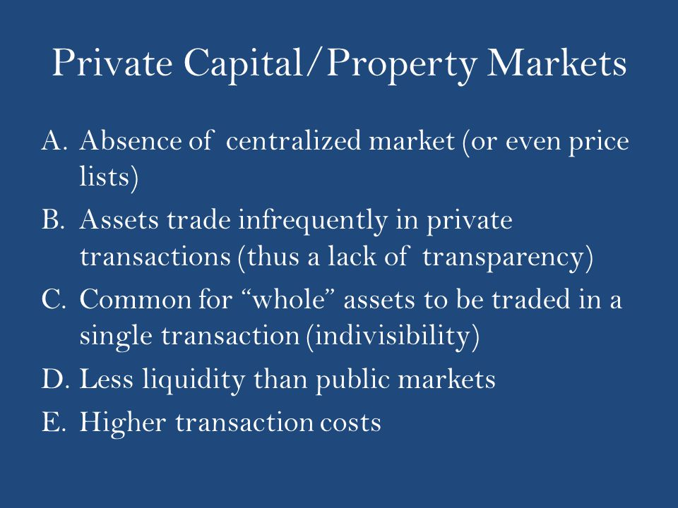 Private Capital/Property Markets A.Absence of centralized market (or even price lists) B.Assets trade infrequently in private transactions (thus a lack of transparency) C.Common for whole assets to be traded in a single transaction (indivisibility) D.Less liquidity than public markets E.Higher transaction costs