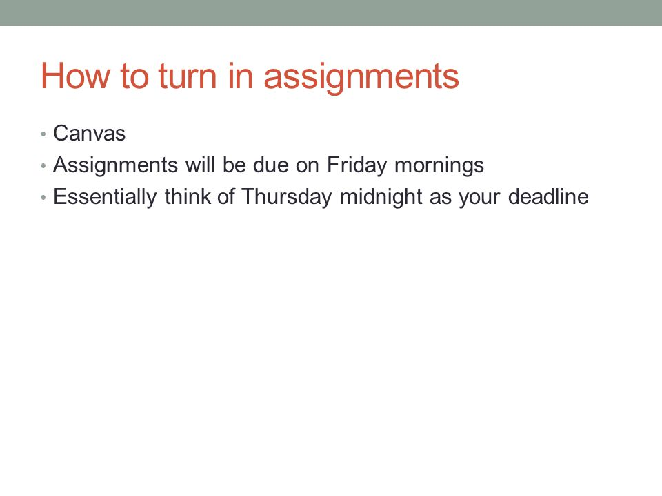 How to turn in assignments Canvas Assignments will be due on Friday mornings Essentially think of Thursday midnight as your deadline