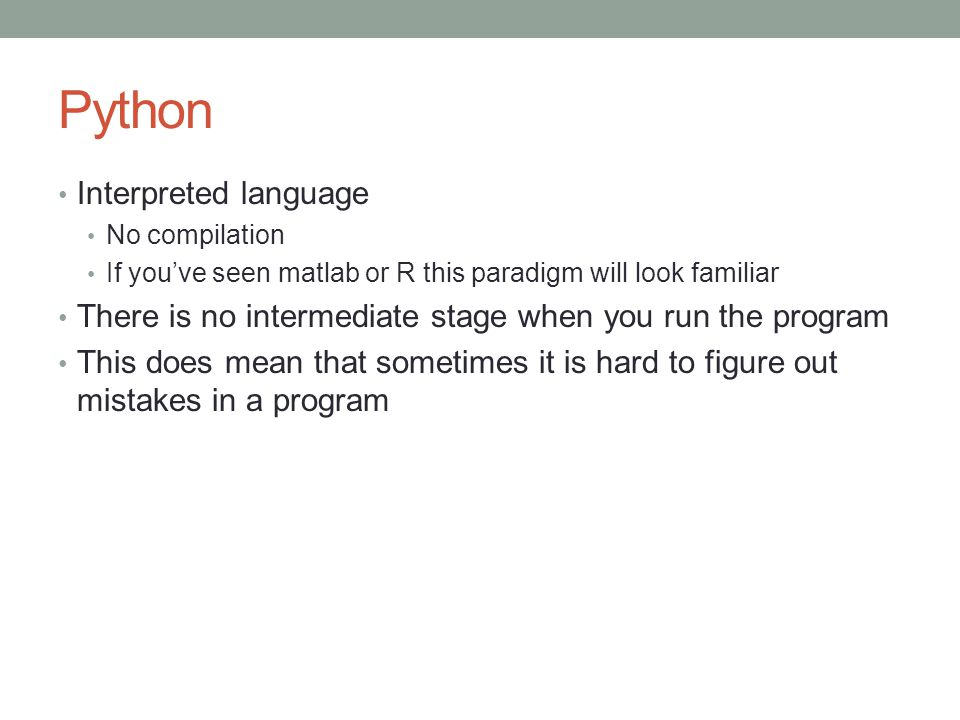 Python Interpreted language No compilation If you've seen matlab or R this paradigm will look familiar There is no intermediate stage when you run the program This does mean that sometimes it is hard to figure out mistakes in a program