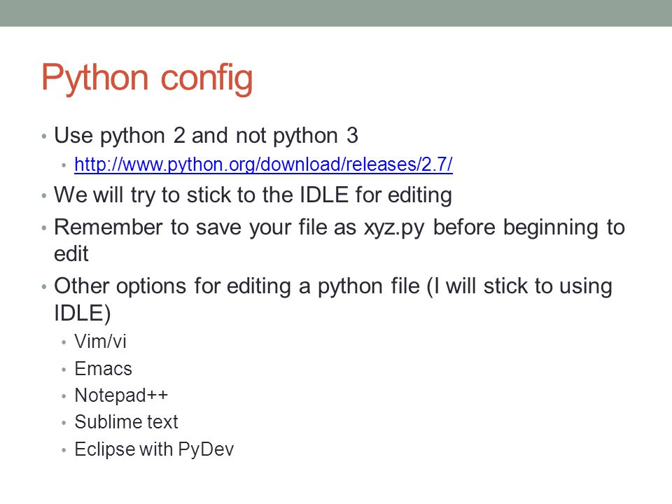 Python config Use python 2 and not python 3 http://www.python.org/download/releases/2.7/ We will try to stick to the IDLE for editing Remember to save your file as xyz.py before beginning to edit Other options for editing a python file (I will stick to using IDLE) Vim/vi Emacs Notepad++ Sublime text Eclipse with PyDev