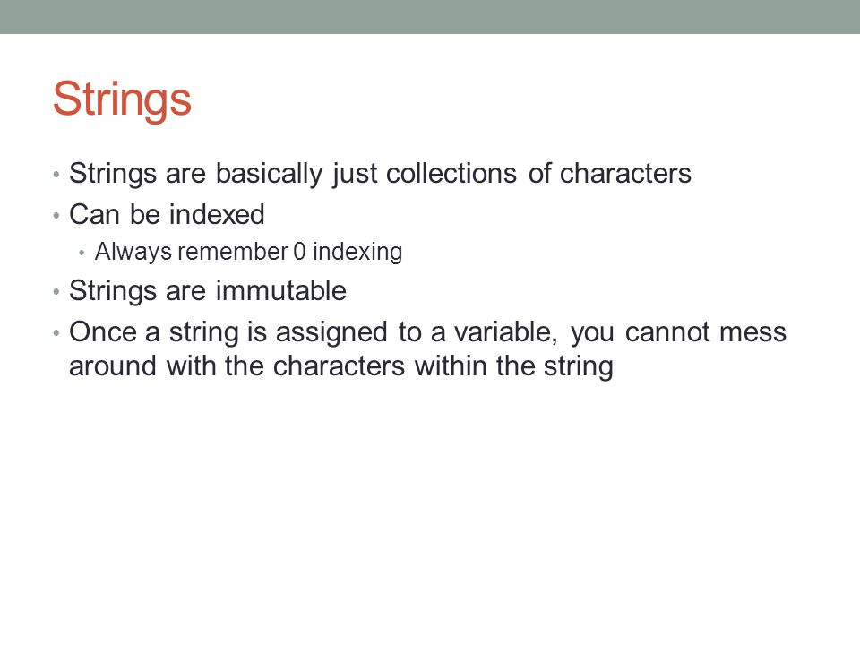 Strings Strings are basically just collections of characters Can be indexed Always remember 0 indexing Strings are immutable Once a string is assigned to a variable, you cannot mess around with the characters within the string