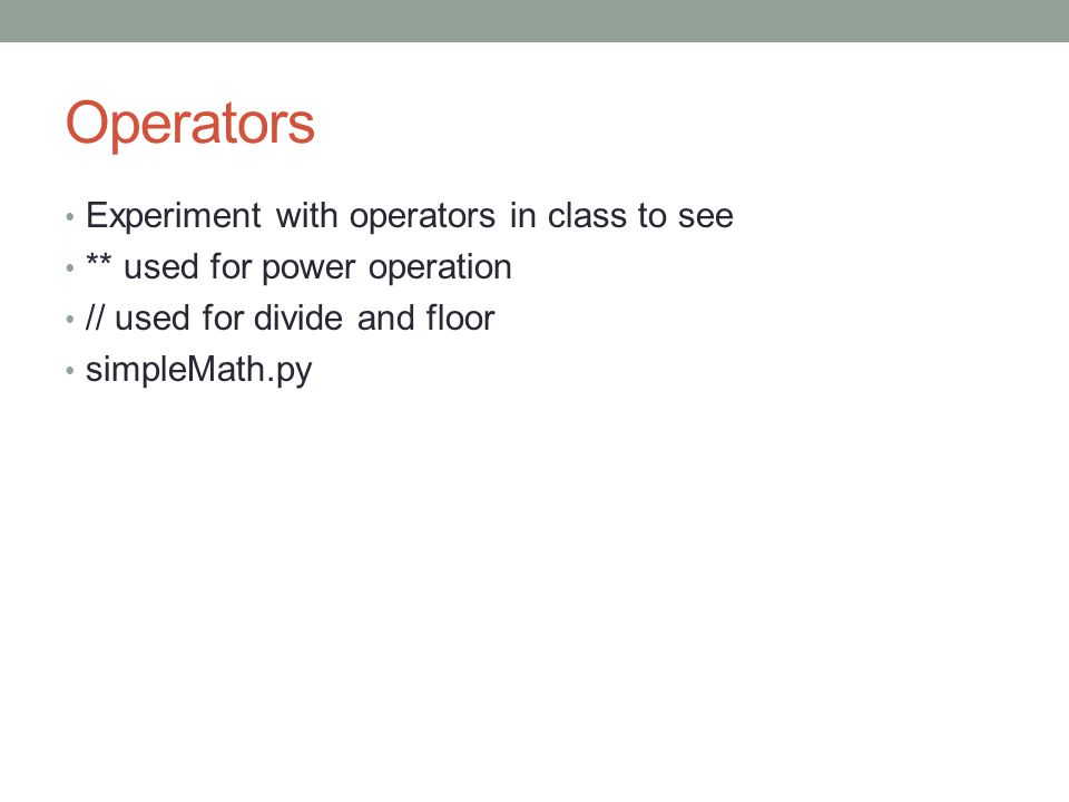 Operators Experiment with operators in class to see ** used for power operation // used for divide and floor simpleMath.py