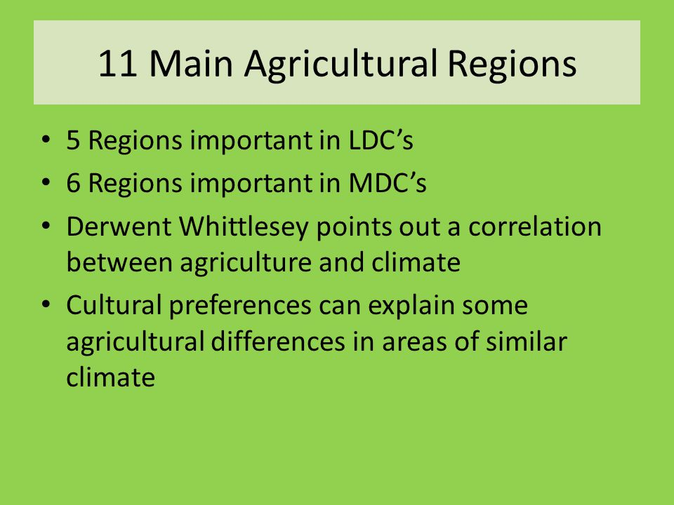 11 Main Agricultural Regions 5 Regions important in LDC's 6 Regions important in MDC's Derwent Whittlesey points out a correlation between agriculture and climate Cultural preferences can explain some agricultural differences in areas of similar climate