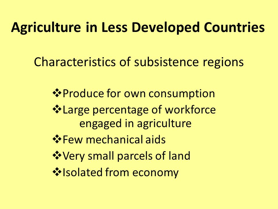 Agriculture in Less Developed Countries Characteristics of subsistence regions  Produce for own consumption  Large percentage of workforce engaged in agriculture  Few mechanical aids  Very small parcels of land  Isolated from economy