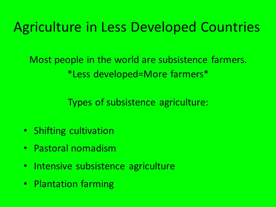 Agriculture in Less Developed Countries Most people in the world are subsistence farmers. *Less developed=More farmers* Types of subsistence agricultu