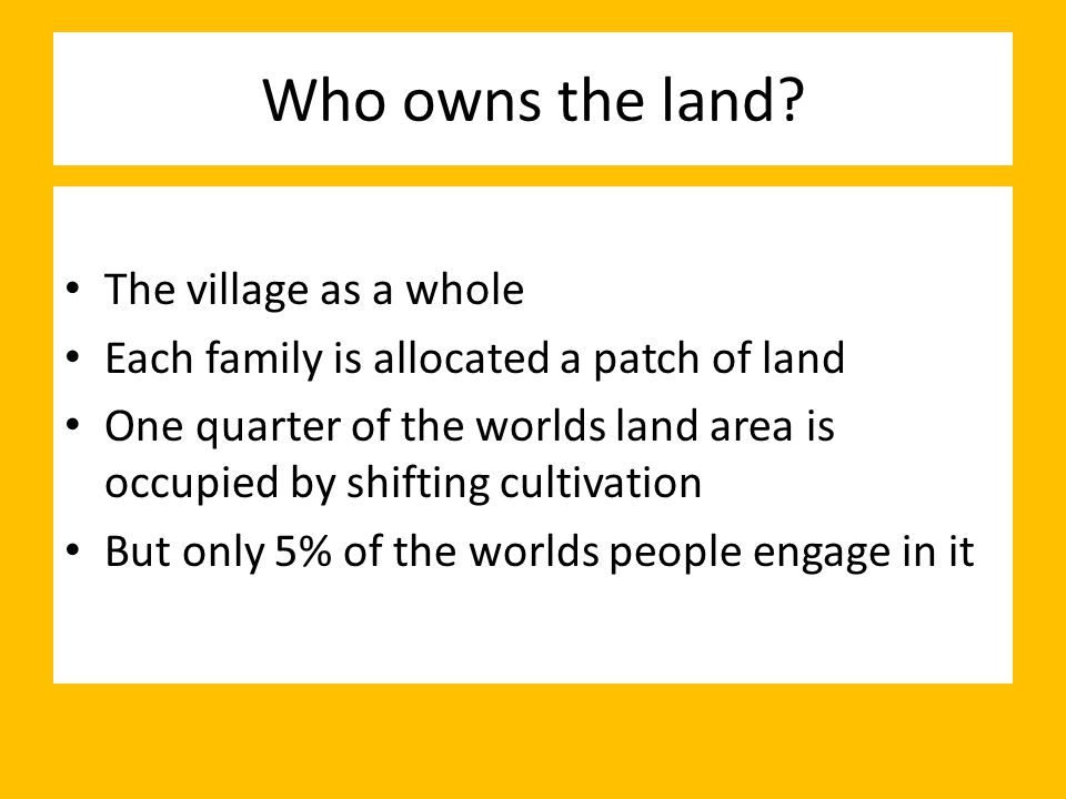 Who owns the land? The village as a whole Each family is allocated a patch of land One quarter of the worlds land area is occupied by shifting cultiva