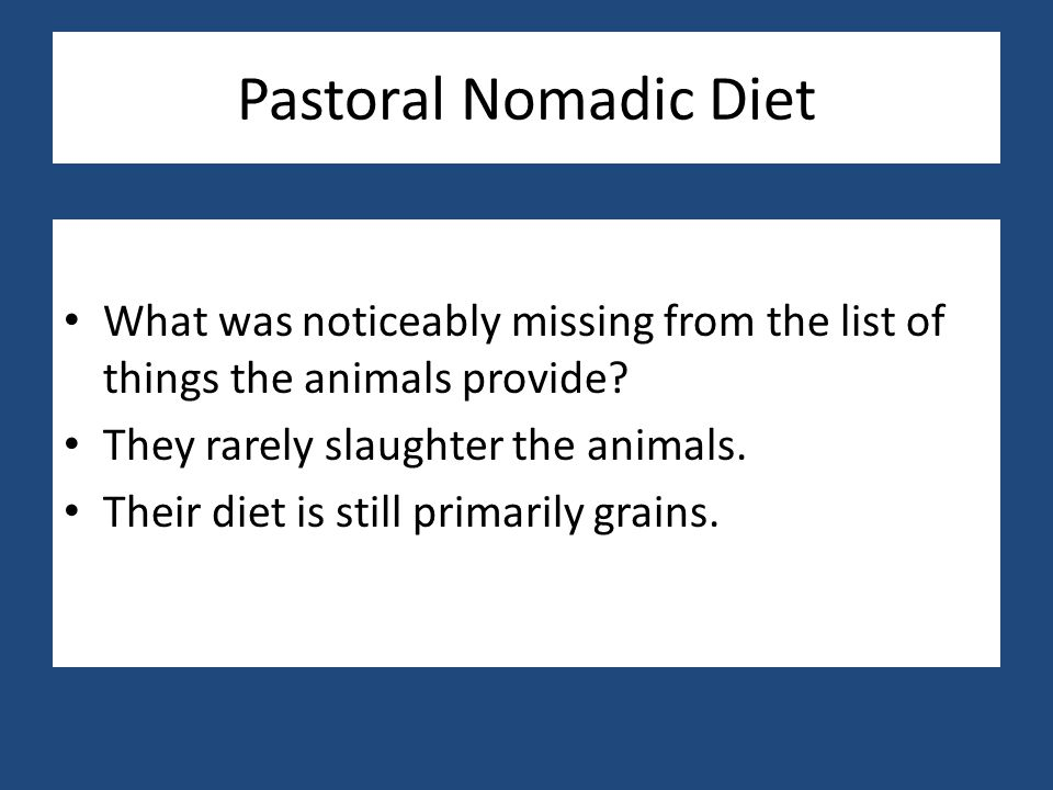 Pastoral Nomadic Diet What was noticeably missing from the list of things the animals provide? They rarely slaughter the animals. Their diet is still